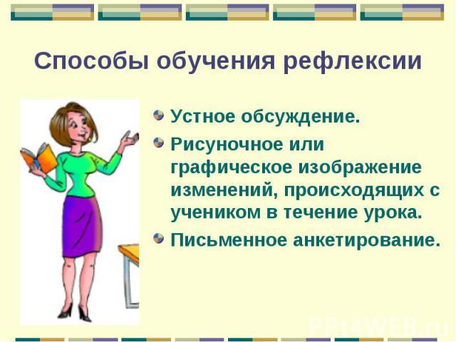 Способы обучения рефлексии Устное обсуждение.Рисуночное или графическое изображение изменений, происходящих с учеником в течение урока.Письменное анкетирование.