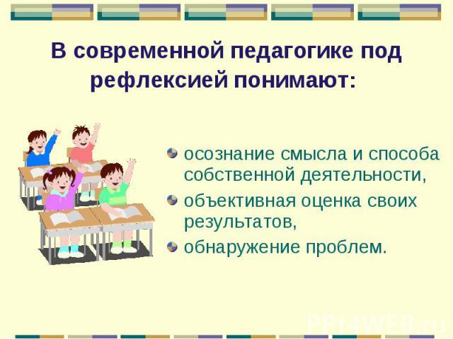 В современной педагогике под рефлексией понимают: осознание смысла и способа собственной деятельности,объективная оценка своих результатов,обнаружение проблем.