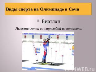 Виды спорта на Олимпиаде в Сочи БиатлонЛыжная гонка со стрельбой из винтовки.
