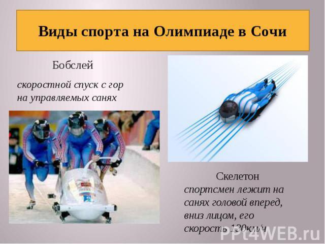 Виды спорта на Олимпиаде в Сочи Бобслейскоростной спуск с гор на управляемых саняхСкелетонспортсмен лежит на санях головой вперед, вниз лицом, его скорость 130км/ч