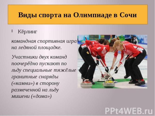 Виды спорта на Олимпиаде в Сочи Кёрлингкомандная спортивная игра на ледяной площадке. Участники двух команд поочерёдно пускают по льду специальные тяжёлые гранитные снаряды («камни») в сторону размеченной на льду мишени («дома»)