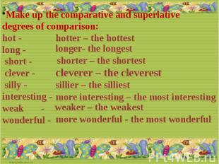 Make up the comparative and superlative degrees of comparison:hot - long - short