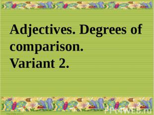 Adjectives. Degrees of comparison.Variant 2.