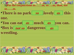 Put the conjunctions as…….as, so…..as, than, not so……as.There is no park ……. .lo