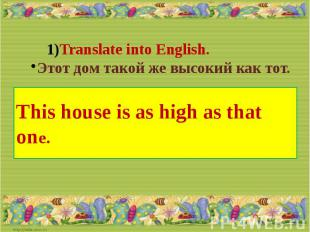 Translate into English.Этот дом такой же высокий как тот.This house is as high a