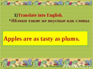 Translate into English.Яблоки такие же вкусные как сливы.Apples are as tasty as