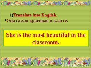 Translate into English.Она самая красивая в классе.She is the most beautiful in
