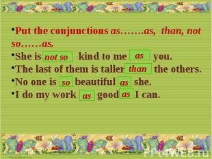 Put the conjunctions as…….as, than, not so……as.She is … kind to me …… you.The la