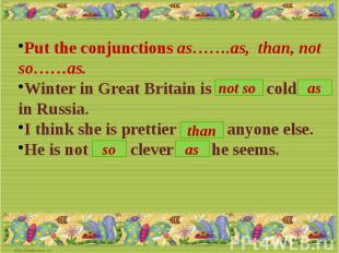 Put the conjunctions as…….as, than, not so……as.Winter in Great Britain is …. col