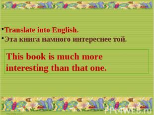 Translate into English.Эта книга намного интереснее той.This book is much more i