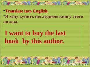 Translate into English.Я хочу купить последнюю книгу этого автора.I want to buy