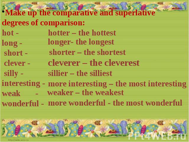 Make up the comparative and superlative degrees of comparison:hot - long - short - clever - silly -interesting -weak -wonderful -