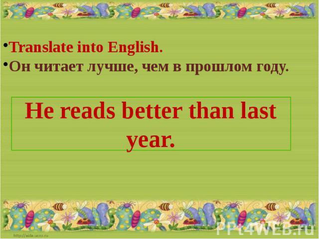Translate into English.Он читает лучше, чем в прошлом году.He reads better than last year.