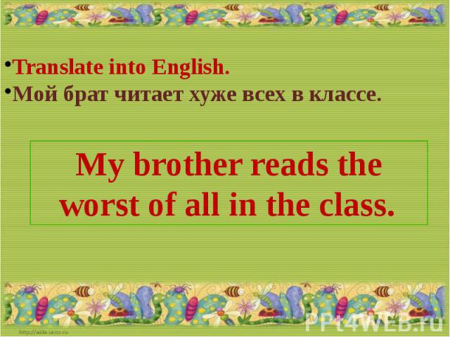 Translate into English.Мой брат читает хуже всех в классе.My brother reads the worst of all in the class.