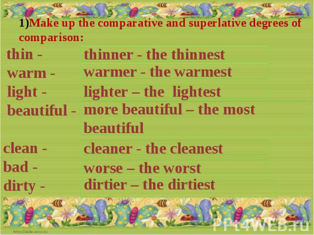 Make up the comparative and superlative degrees of comparison: thin - warm - light - beautiful - clean - bad -dirty -