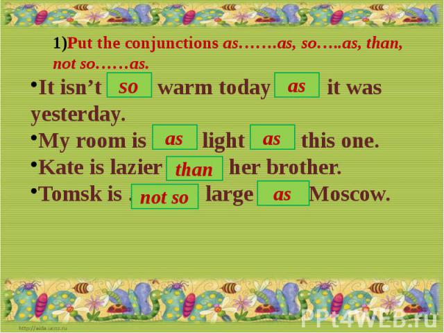 Put the conjunctions as…….as, so…..as, than, not so……as.It isn't …… warm today …… it was yesterday.My room is …… light …… this one.Kate is lazier ……. her brother.Tomsk is ………. large …… Moscow.