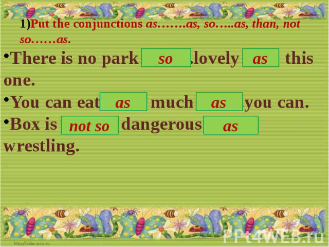 Put the conjunctions as…….as, so…..as, than, not so……as.There is no park ……. .lovely …… this one.You can eat ……. much …… .you can.Box is …….. dangerous …..... wrestling.