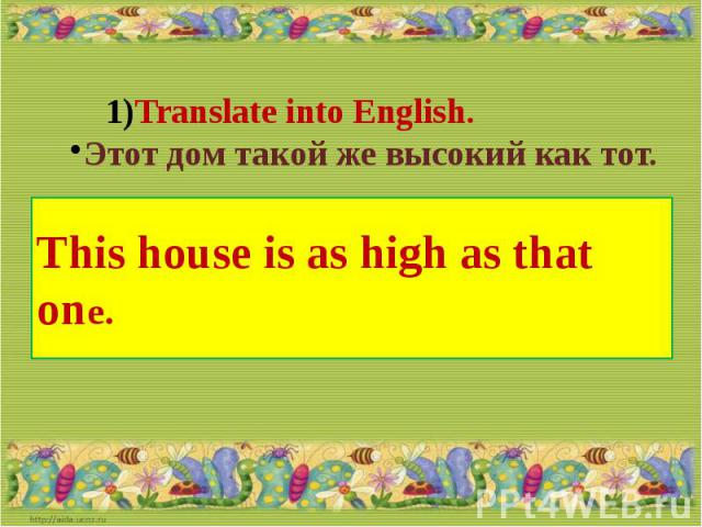 Translate into English.Этот дом такой же высокий как тот.This house is as high as that one.