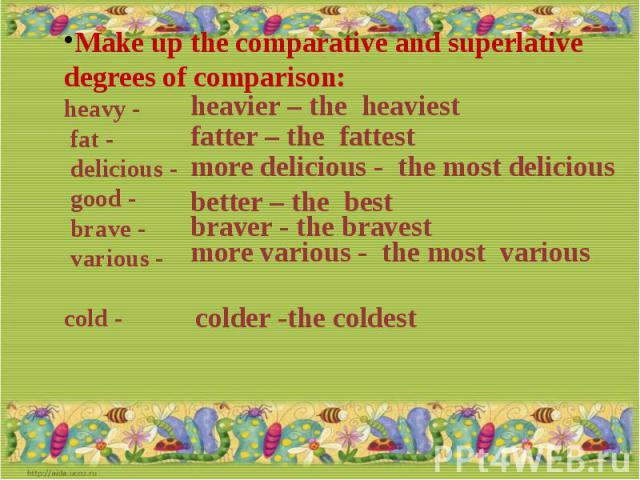 Make up the comparative and superlative degrees of comparison:heavy - fat - delicious - good - brave - various - cold -