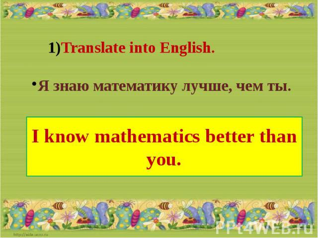 Translate into English.Я знаю математику лучше, чем ты.I know mathematics better than you.