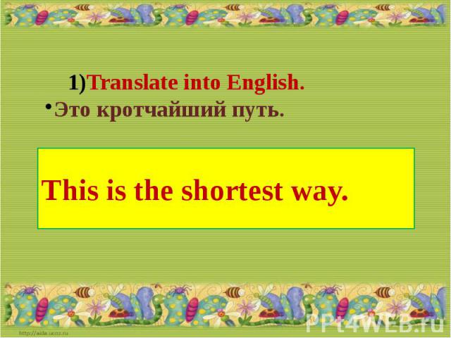 Translate into English.Это кротчайший путь.This is the shortest way.
