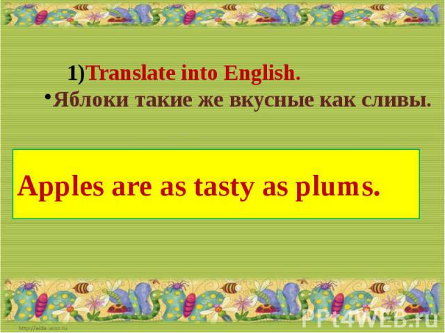 Translate into English.Яблоки такие же вкусные как сливы.Apples are as tasty as plums.