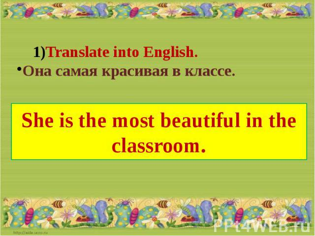 Translate into English.Она самая красивая в классе.She is the most beautiful in the classroom.
