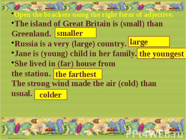Open the brackets using the right form of adjective.The island of Great Britain is (small) than Greenland.Russia is a very (large) country.Jane is (young) child in her family.She lived in (far) house from the station.The strong wind made the air (co…