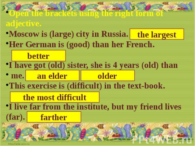 Open the brackets using the right form of adjective.Moscow is (large) city in Russia.Her German is (good) than her French.I have got (old) sister, she is 4 years (old) than me.This exercise is (difficult) in the text-book.I live far from the institu…