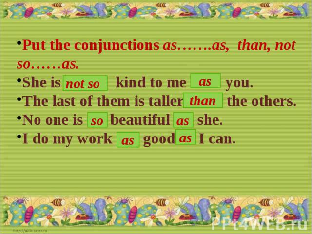 Put the conjunctions as…….as, than, not so……as.She is … kind to me …… you.The last of them is taller …. the others.No one is …. beautiful …. she.I do my work ….. good … I can.