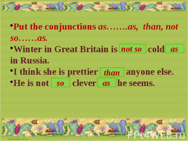 Put the conjunctions as…….as, than, not so……as.Winter in Great Britain is …. cold …. in Russia.I think she is prettier …. anyone else.He is not …. clever … he seems.