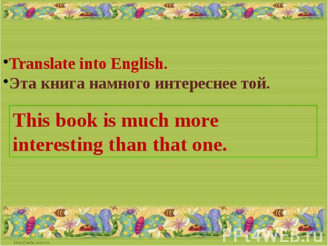 Translate into English.Эта книга намного интереснее той.This book is much more interesting than that one.