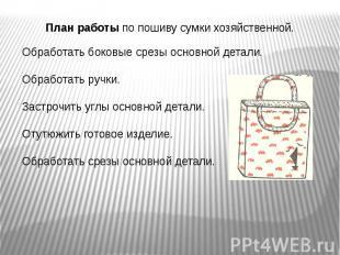 План работы по пошиву сумки хозяйственной.Обработать боковые срезы основной дета
