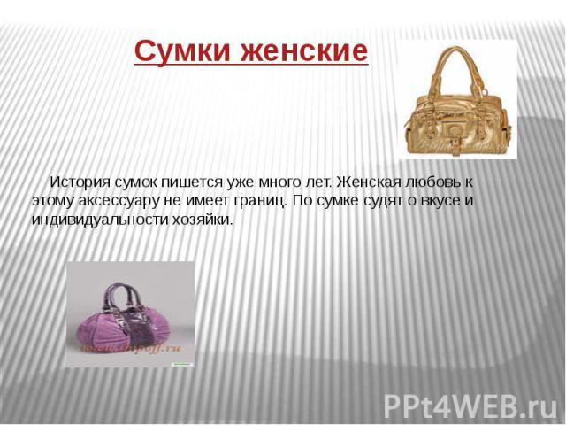 Сумки женскиеИстория сумок пишется уже много лет. Женская любовь к этому аксессуару не имеет границ. По сумке судят о вкусе и индивидуальности хозяйки.