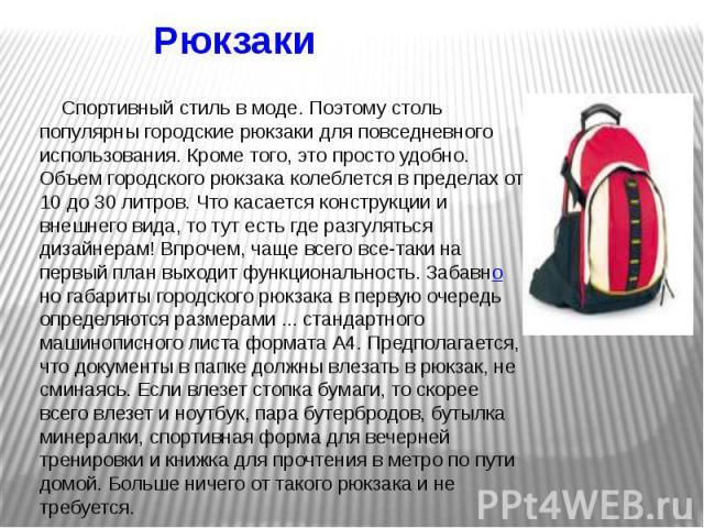 Рюкзаки  Спортивный стиль в моде. Поэтому столь популярны городские рюкзаки для повседневного использования. Кроме того, это просто удобно. Объем городского рюкзака колеблется в пределах от 10 до 30 литров. Что касается конструкции и внешнего в…