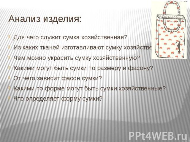 Анализ изделия:Для чего служит сумка хозяйственная?Из каких тканей изготавливают сумку хозяйственную?Чем можно украсить сумку хозяйственную?Какими могут быть сумки по размеру и фасону?От чего зависит фасон сумки?Какими по форме могут быть сумки хозя…