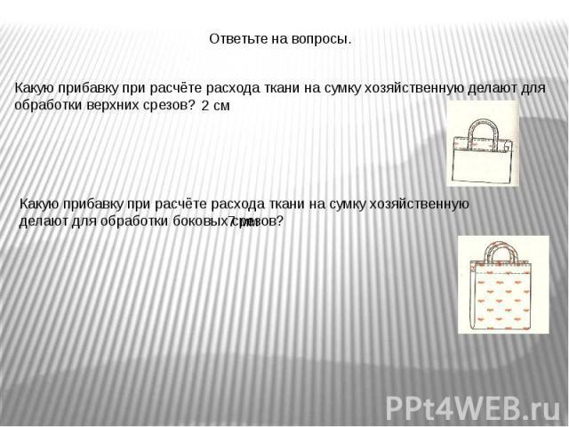 Ответьте на вопросы.Какую прибавку при расчёте расхода ткани на сумку хозяйственную делают для обработки верхних срезов?Какую прибавку при расчёте расхода ткани на сумку хозяйственную делают для обработки боковых срезов?