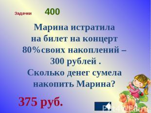 Марина истратила на билет на концерт 80%своих накоплений – 300 рублей .Сколько д
