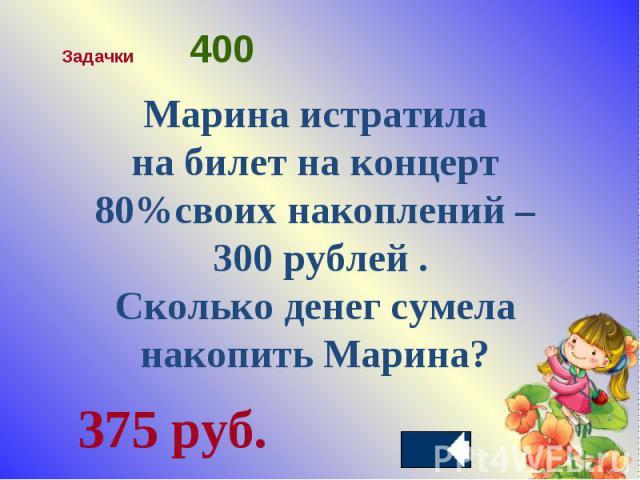 Марина истратила на билет на концерт 80%своих накоплений – 300 рублей .Сколько денег сумела накопить Марина?