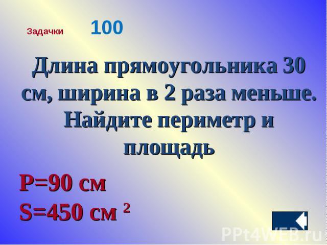 Длина прямоугольника 30 см, ширина в 2 раза меньше. Найдите периметр и площадьР=90 см S=450 см 2