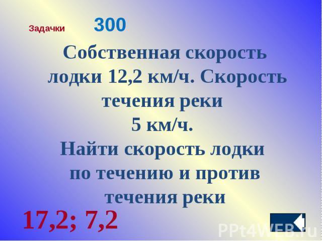 Собственная скорость лодки 12,2 км/ч. Скорость течения реки 5 км/ч. Найти скорость лодки по течению и противтечения реки