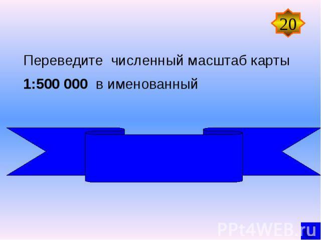 Переведите численный масштаб карты 1:500 000 в именованный В 1 см 5 км