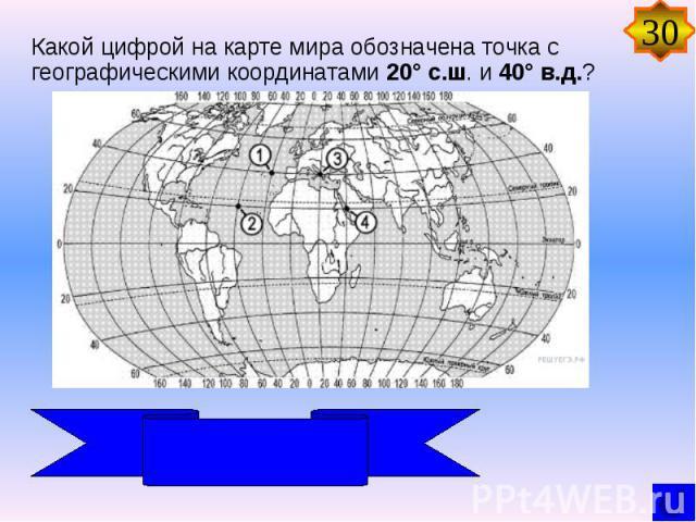 Какой цифрой на карте мира обозначена точка с географическими координатами 20° с.ш. и 40° в.д.?