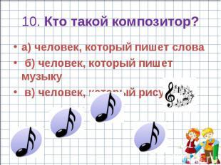 10. Кто такой композитор? a) человек, который пишет слова б) человек, который пи