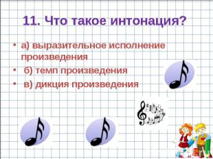 11. Что такое интонация? а) выразительное исполнение произведения б) темп произв