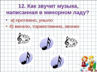 12. Как звучит музыка, написанная в минорном ладу? а) протяжно, уныло б) весело,