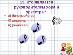 13. Кто является руководителем хора и оркестра? а) балетмейстер б) дирижер в) ре