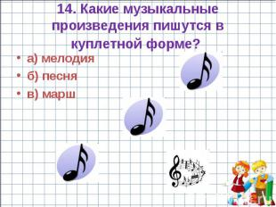 14. Какие музыкальные произведения пишутся в куплетной форме? а) мелодия б) песн