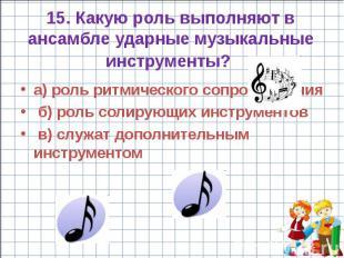 15. Какую роль выполняют в ансамбле ударные музыкальные инструменты? а) роль рит