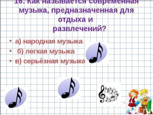 16. Как называется современная музыка, предназначенная для отдыха и развлечений?